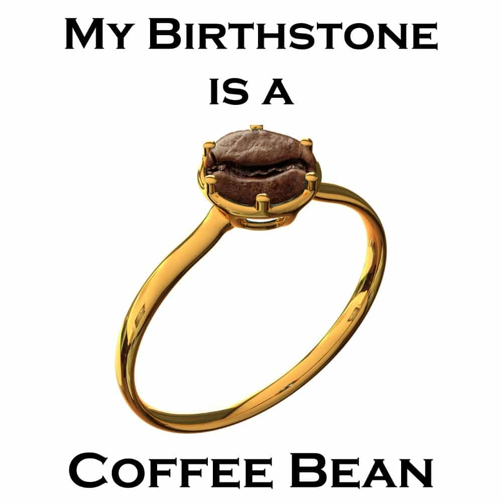 My Birthstone is a Coffee Bean